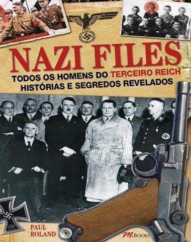 Nazi Files - Todos Os Homens do Terceiro Reich - Histórias e Segredos Revelados